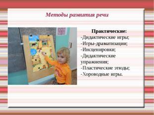 Методы развития речи Практические: -Дидактические игры; -Игры-драматизации; -