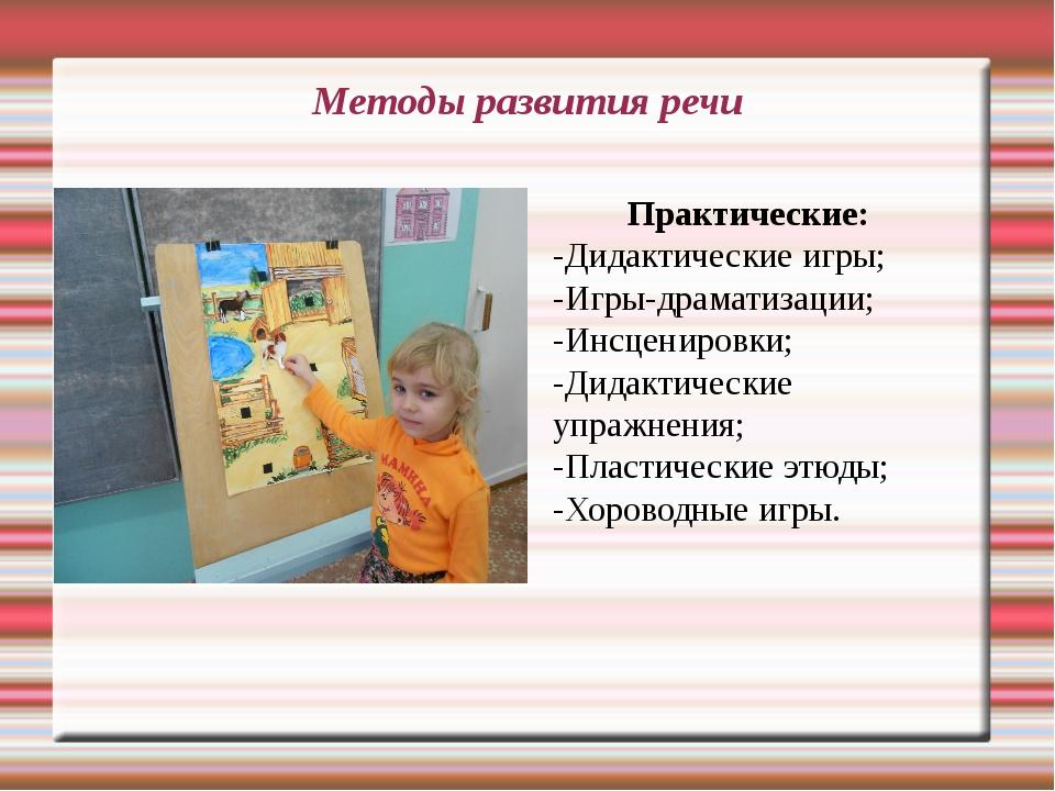 Методы развития речи Практические: -Дидактические игры; -Игры-драматизации; -...