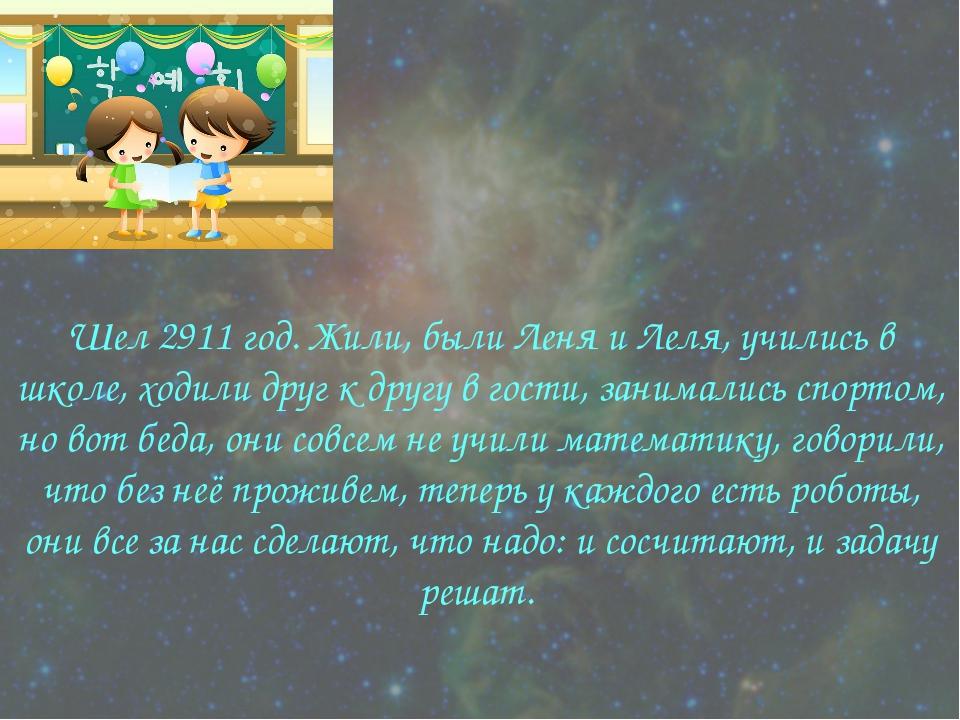 * Шел 2911 год. Жили, были Леня и Леля, учились в школе, ходили друг к другу...
