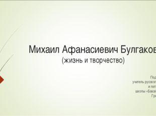 Михаил Афанасиевич Булгаков (жизнь и творчество) Подготовил: учитель русского