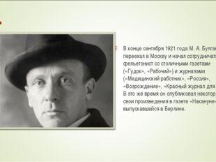 В конце сентября 1921 года М. А. Булгаков переехал в Москву и начал сотрудни