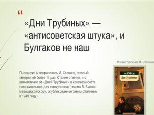 «Дни Трубиных» — «антисоветская штука», и Булгаков не наш Из выступления И. С