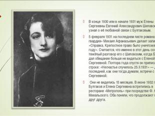 В конце 1930 или в начале 1931 муж Елены Сергеевны Евгений Александрович Шило