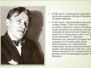 В 1938 году 47 – летний писатель заканчивает рукописную редакцию «Мастера и М