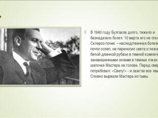 В 1940 году Булгаков долго, тяжело и безнадежно болел. 10 марта его не стало.