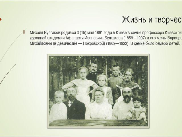 Жизнь и творчество: Михаил Булгаков родился 3 (15) мая 1891 года в Киеве в се...