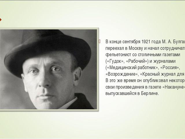 В конце сентября 1921 года М. А. Булгаков переехал в Москву и начал сотрудни...