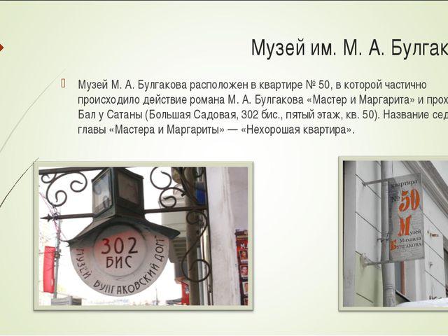 Музей им. М. А. Булгакова: Музей М. А. Булгакова расположен в квартире № 50,...