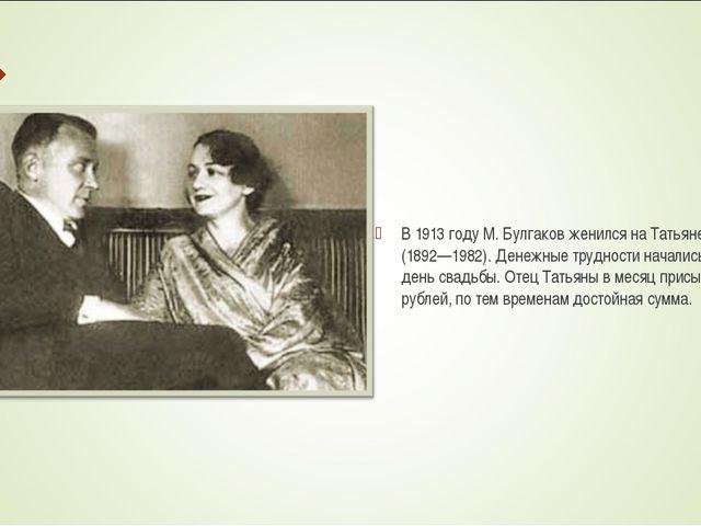 В 1913 году М. Булгаков женился на Татьяне Лаппа (1892—1982). Денежные трудно...