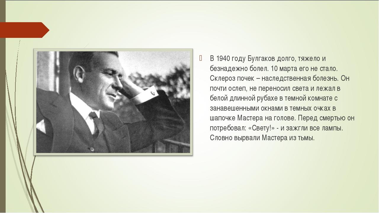 В 1940 году Булгаков долго, тяжело и безнадежно болел. 10 марта его не стало....