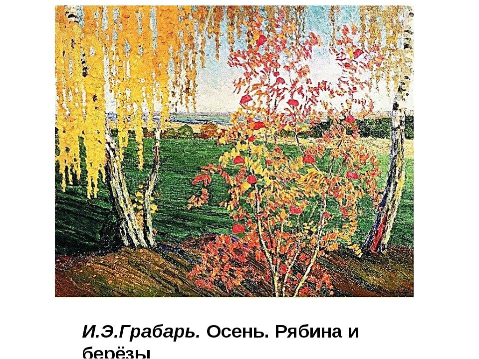 И.Э.Грабарь. Осень. Рябина и берёзы Очень часто ученики, взяв краски, сразу р...