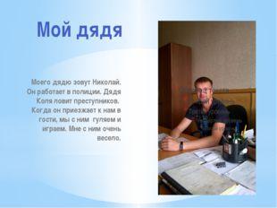 Моего дядю зовут Николай. Он работает в полиции. Дядя Коля ловит преступников