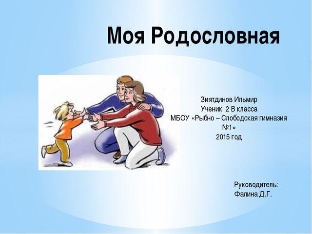 Моя Родословная Зиятдинов Ильмир Ученик 2 В класса МБОУ «Рыбно – Слободская г...
