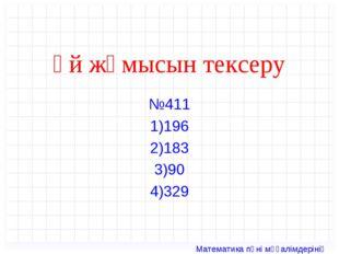 Үй жұмысын тексеру №411 1)196 2)183 3)90 4)329 Математика пәні мұғалімдерінің