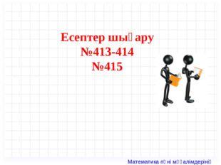 Есептер шығару №413-414 №415 Математика пәні мұғалімдерінің сайты