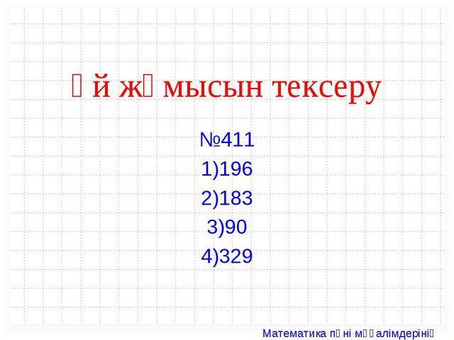 Үй жұмысын тексеру №411 1)196 2)183 3)90 4)329 Математика пәні мұғалімдерінің...