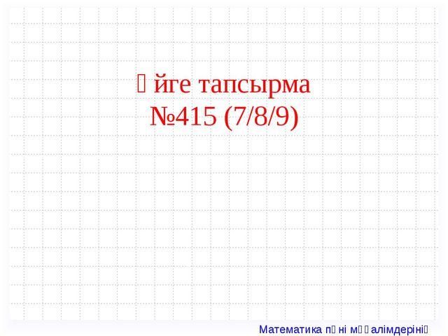 Үйге тапсырма №415 (7/8/9) Математика пәні мұғалімдерінің сайты