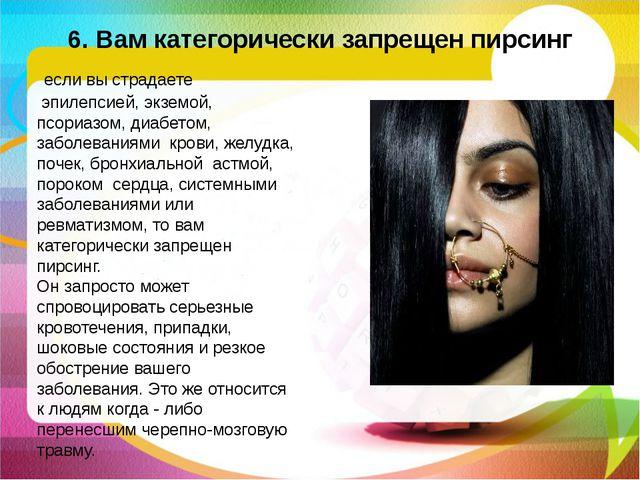 6. Вам категорически запрещен пирсинг если вы страдаете эпилепсией, экземой...