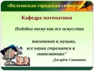 «Волховская городская гимназия» Кафедра математики Подобно тому как все искус