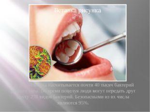 Во рту человека насчитывается почти 40 тысяч бактерий разного типа. Во время