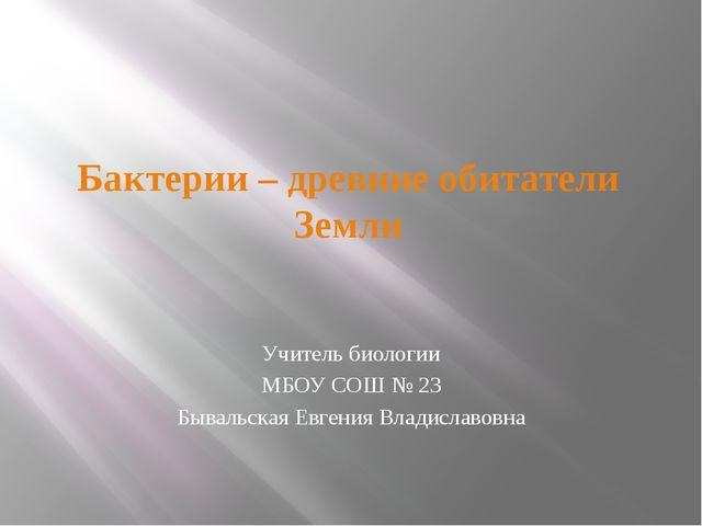 Бактерии – древние обитатели Земли Учитель биологии МБОУ СОШ № 23 Бывальская...