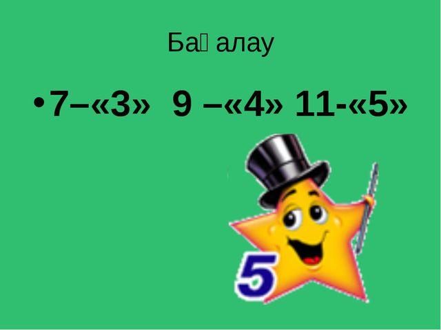 Бағалау 7–«3» 9 –«4» 11-«5»