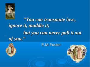 """You can transmute love, ignore it, muddle it; 			but you can never pull i"