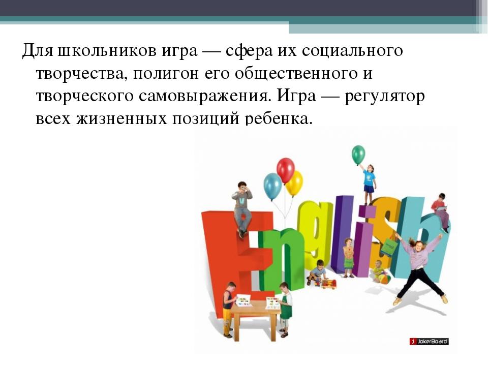 Для школьников игра — сфера их социального творчества, полигон его общественн...