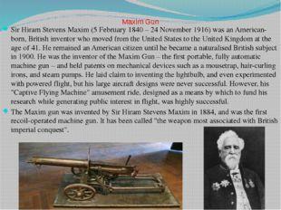Maxim Gun Sir Hiram Stevens Maxim (5 February 1840 – 24 November 1916) was a