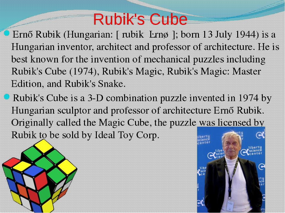 Rubik's Cube Ernő Rubik (Hungarian: [ˈrubik ˈɛrnøː]; born 13 July 1944) is a...