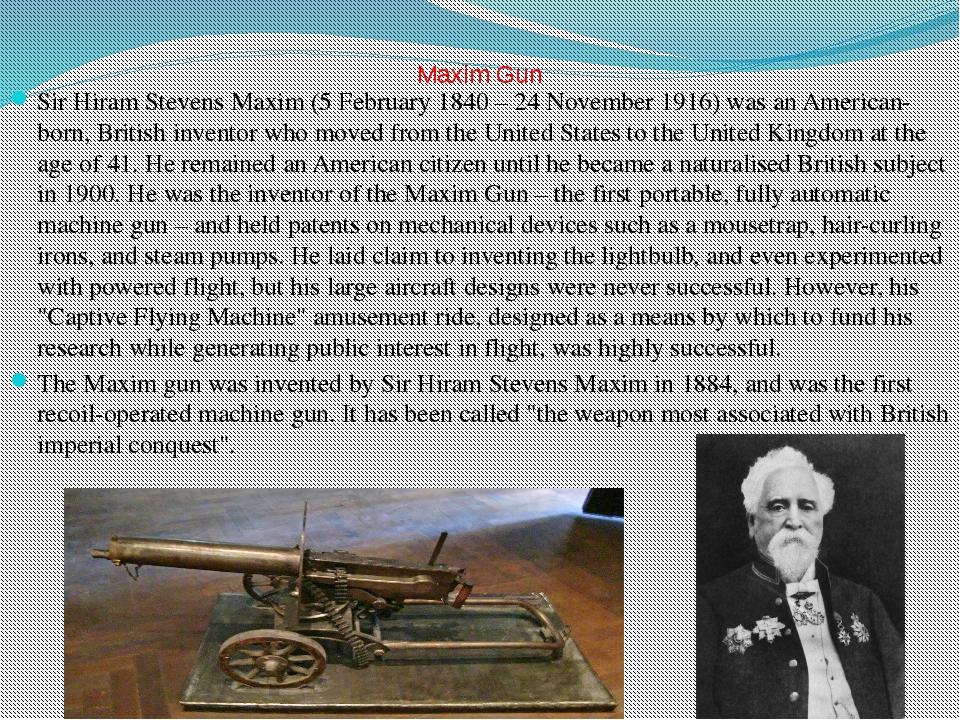 Maxim Gun Sir Hiram Stevens Maxim (5 February 1840 – 24 November 1916) was a...