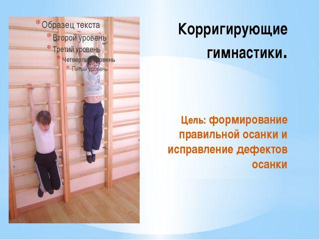 Корригирующие гимнастики. Цель: формирование правильной осанки и исправление...