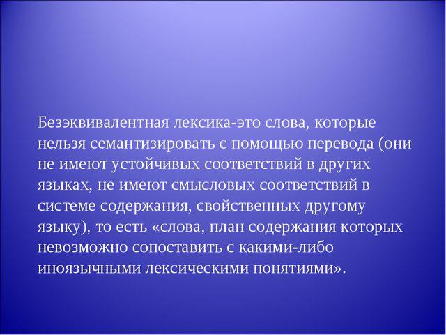 Безэквивалентная лексика-это слова, которые нельзя семантизировать с помощью...