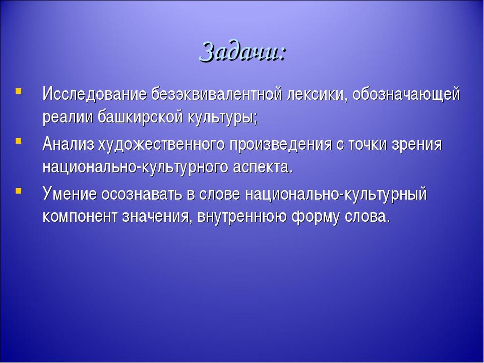 Задачи: Исследование безэквивалентной лексики, обозначающей реалии башкирской...