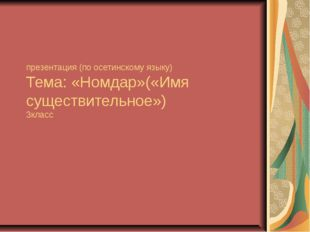 презентация (по осетинскому языку) Тема: «Номдар»(«Имя существительное») 3кл