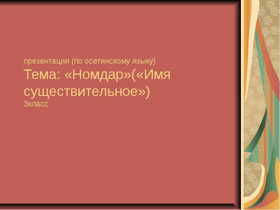 презентация (по осетинскому языку) Тема: «Номдар»(«Имя существительное») 3кл...