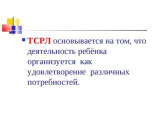 ТСРЛ основывается на том, что деятельность ребёнка организуется как удовлетв