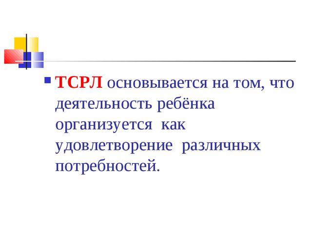 ТСРЛ основывается на том, что деятельность ребёнка организуется как удовлетв...