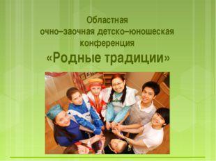 Областная очно–заочная детско–юношеская конференция «Родные традиции»
