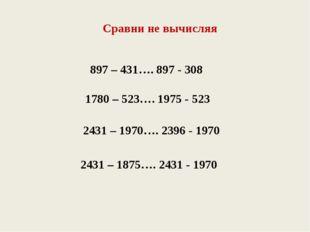 Сравни не вычисляя 897 – 431…. 897 - 308 1780 – 523…. 1975 - 523 2431 – 1970…