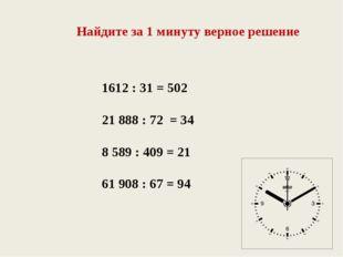 Найдите за 1 минуту верное решение 1612 : 31 = 502 21 888 : 72 = 34 8 589 : 4