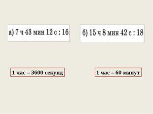 1 час – 3600 секунд 1 час – 60 минут