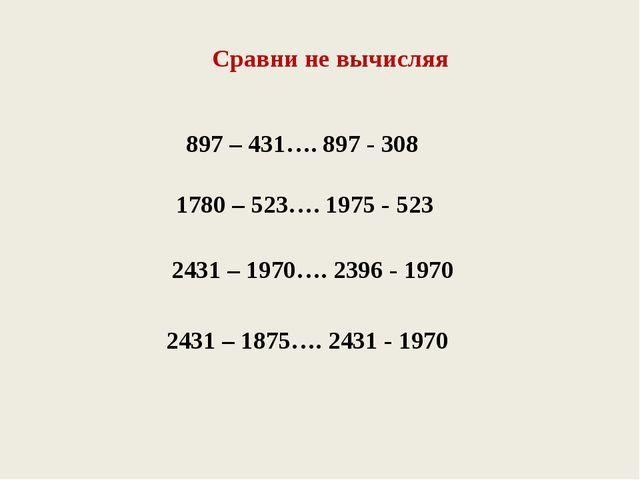 Сравни не вычисляя 897 – 431…. 897 - 308 1780 – 523…. 1975 - 523 2431 – 1970…...
