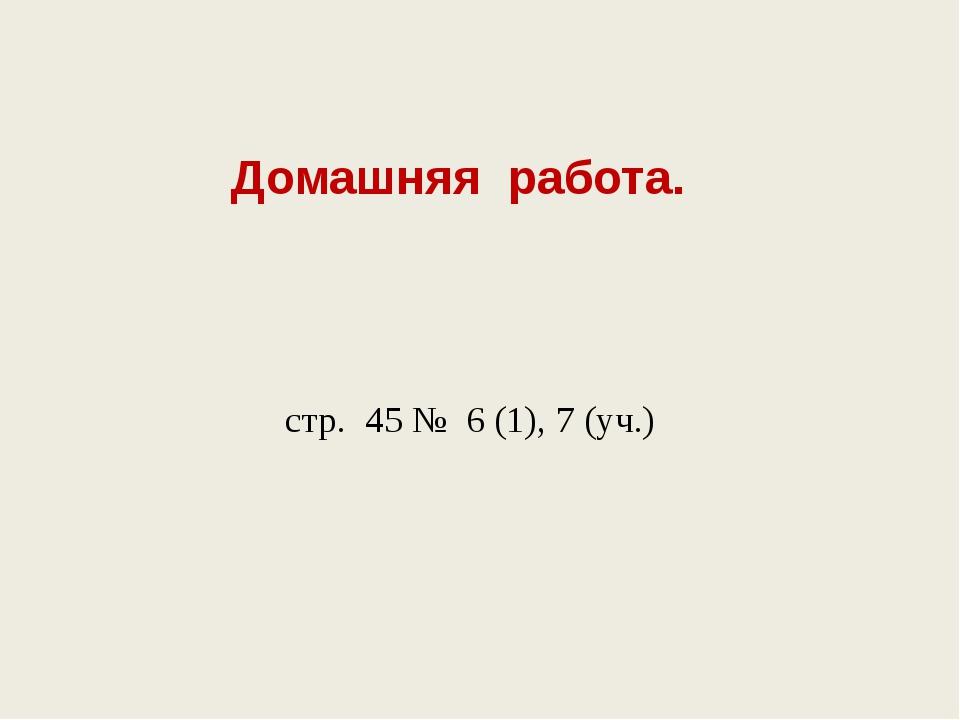 Домашняя работа. стр. 45 № 6 (1), 7 (уч.)
