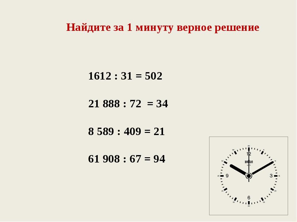Найдите за 1 минуту верное решение 1612 : 31 = 502 21 888 : 72 = 34 8 589 : 4...