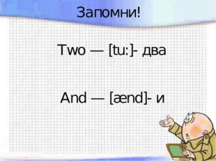 Запомни! Two — [tu:]- два And — [ænd]- и