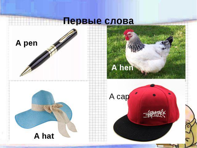 Первые слова A pen A hen A cap A hat