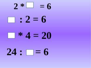2 * = 6 : 2 = 6 * 4 = 20 24 : = 6