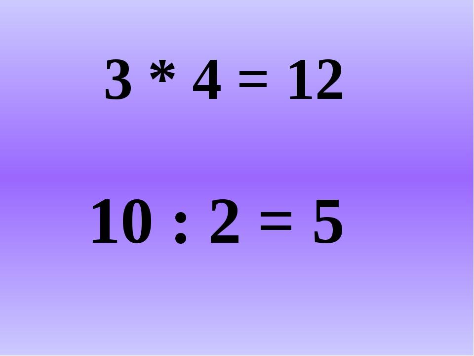 3 * 4 = 12 10 : 2 = 5