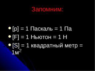 Запомним: [p] = 1 Паскаль = 1 Па [F] = 1 Ньютон = 1 Н [S] = 1 квадратный метр